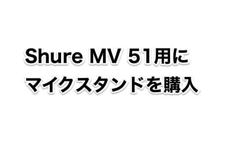 Shure MV 51用に マイクスタンドを購入