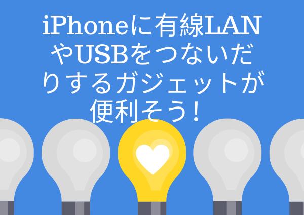 iPhoneに有線LANやUSBをつないだりするガジェットが便利そう