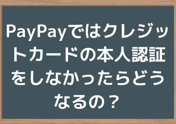 PayPayではクレジットカードの本人認証をしなかったらどうなるの?