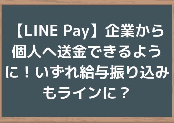 【LINE Pay】企業から個人へ送金できるように!いずれ給与振り込みもラインに?