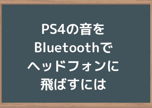 PS4の音をBluetoothで ヘッドフォンに飛ばすには