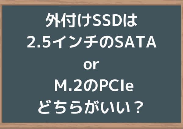 外付けSSDは2.5インチのSATA接続 or それともM.2のPCIe接続?どちらがいい?