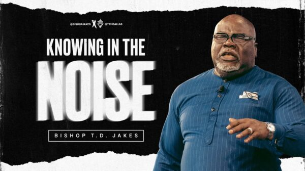 Knowing In The Noise - Bishop T.d. Jakes (Sermon Notes + Pdf) Photo September 18, 2021