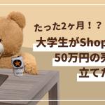 【Shopify】大学生が2ヶ月で50万円の売上!?その受注方法やECサイトの運営方法を全部聞いてきた!