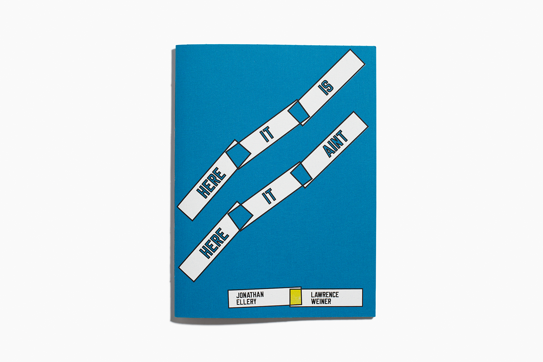 Jonathan Ellery + Lawrence Weiner|HERE IT IS HERE IT AINT