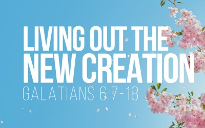 Living out the New Creation – Galatians 6:7-18