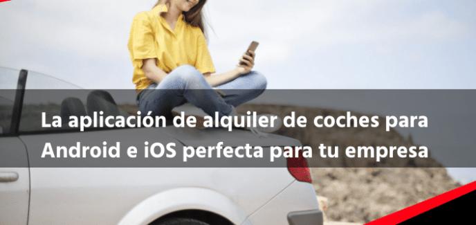 La aplicación de alquiler de coches para Android e iOS perfecta para tu empresa