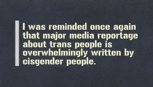 """""""I was reminded once again that major media reportage about trans people is overwhelmingly written by cisgender people."""""""