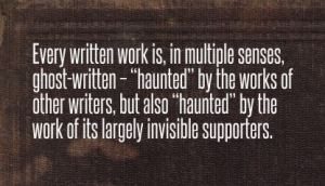 """Every written work is, in multiple senses, ghost-written – ""haunted"" by the works of other writers, but also ""haunted"" by the work of its largely invisible supporters."""