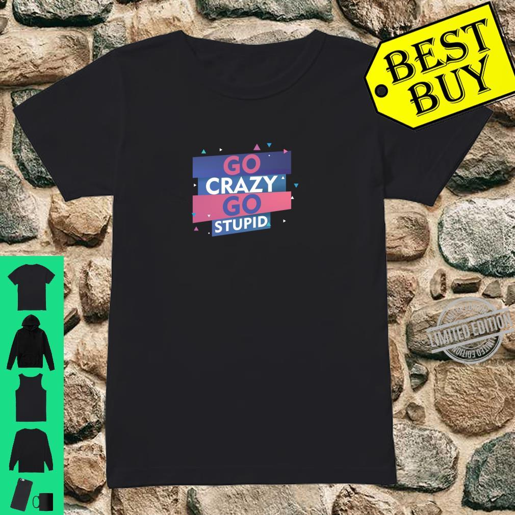 Go Crazy Go Stupid Enjoy Colorful Life Full Of Humor Memes Shirt