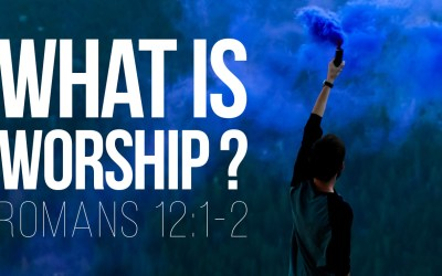 What is Worship? – Romans 12:1-2