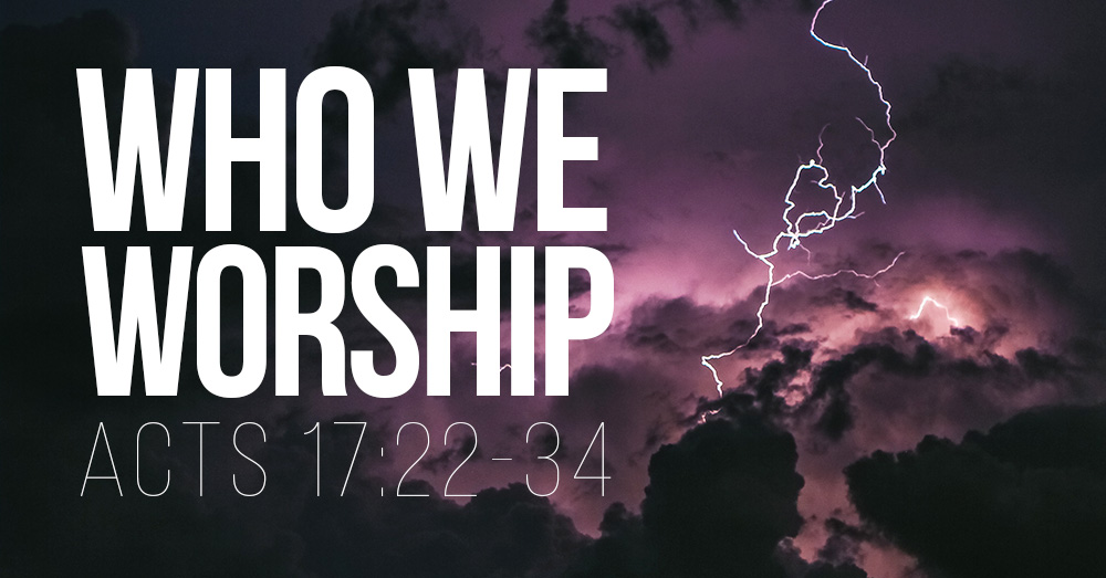 Who Do We Worship? – Acts 17:22-34