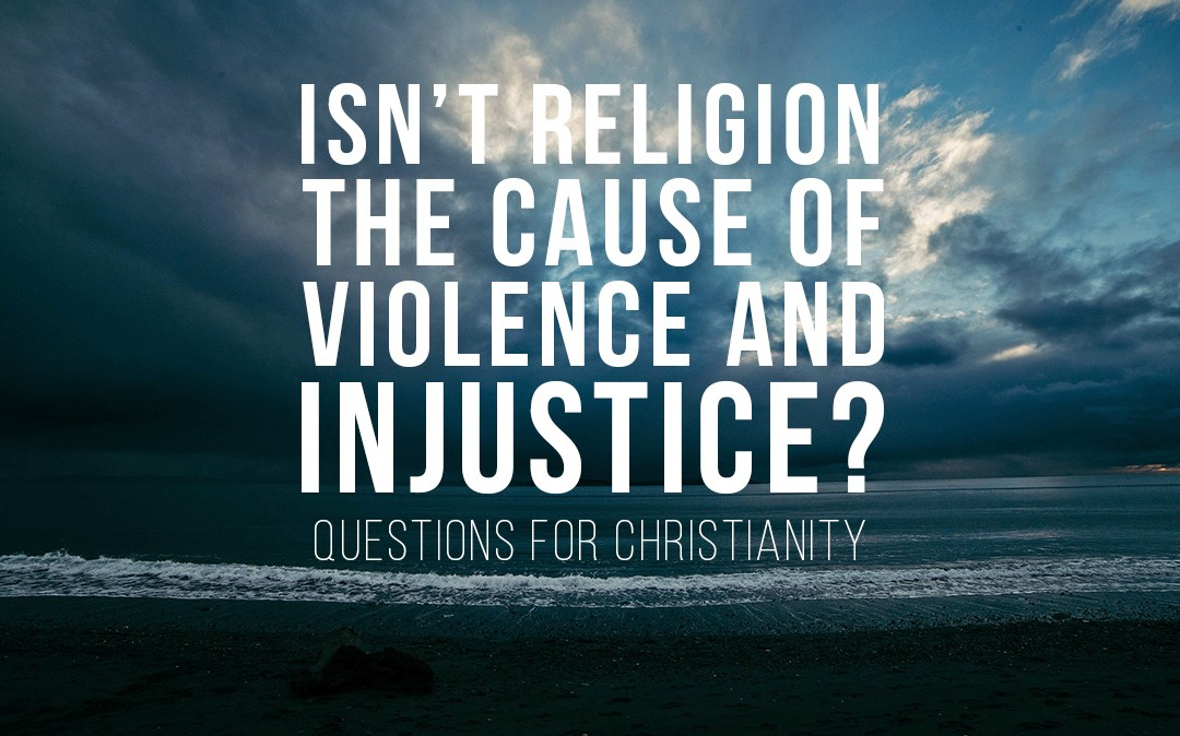 Isn't Religion the Cause of Violence and Injustice?