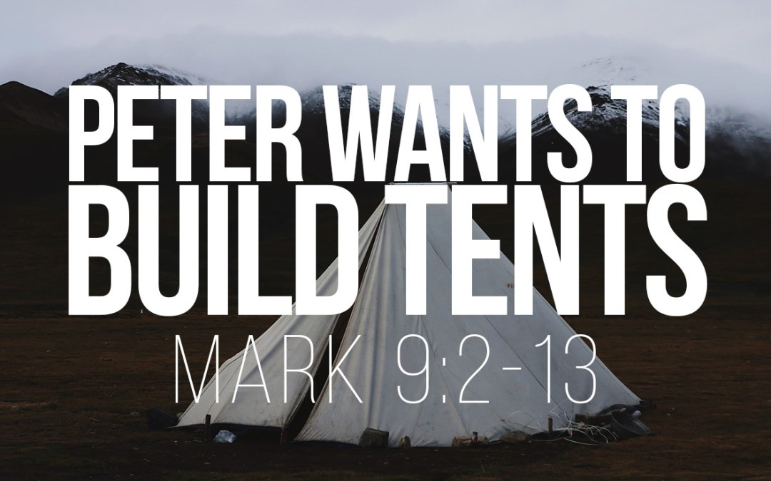 Peter Wants to Build Tents – Mark 9:2-13