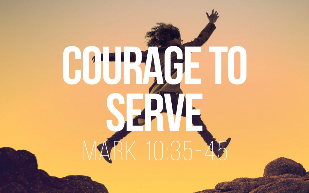Courage to Serve – Mark 10:35-45