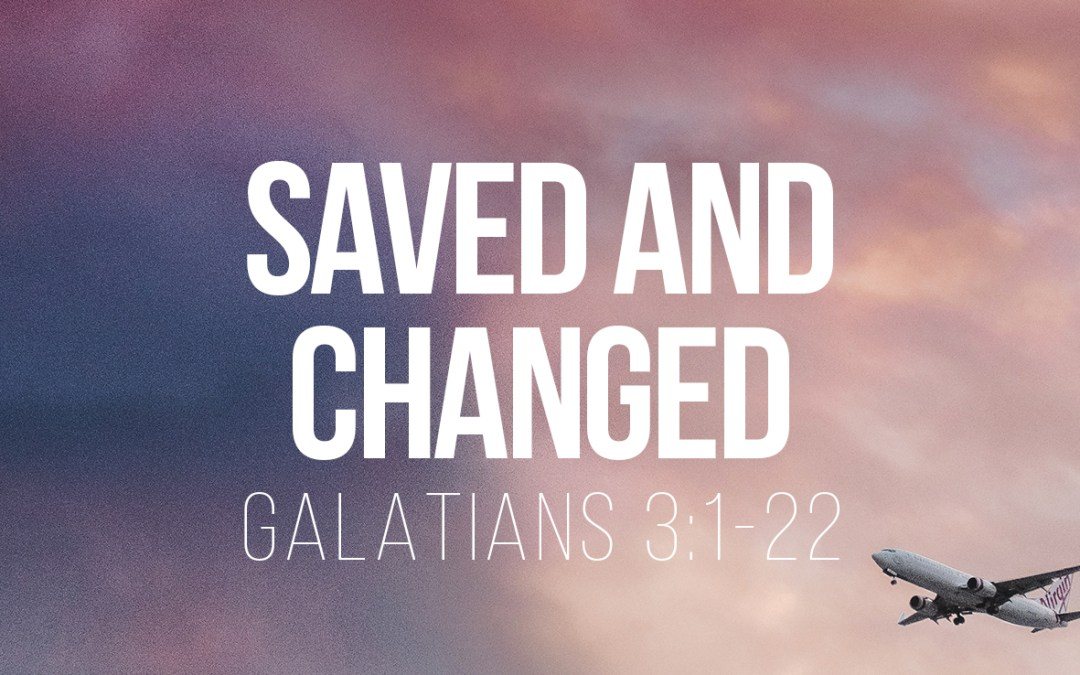 Saved and Changed – Galatians 3:1-22