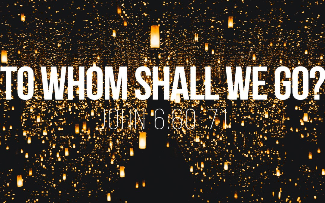 To Whom Shall We Go? – John 6:60-71