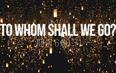 To Whom Shall We Go? – John 6:60-71