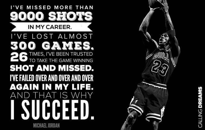 I've missed more than 9,000 shots in my career. I've lost almost 300 games. Twenty-six times I've been trusted to take the game-winning shot and missed. I've failed over and over and over again in my life. And that is why I succeed.