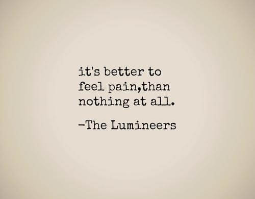 """""""It's better to feel pain, than nothing at all. The opposite of love's indifference."""" The Lumineers"""