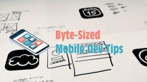 Byte-Sized Mobile Dev Tips