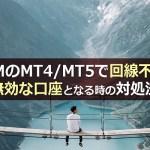 XMのMT4/MT5で回線不通・無効な口座となる時の対処法
