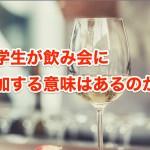 大学生の飲み会に参加するメリットとデメリット