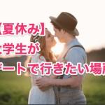 【夏休み】大学生がデートで行きたい場所、おすすめの過ごし方【カップル】