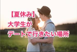 【夏休み】大学生がデートで行きたい場所、おすすめの過ごし方!