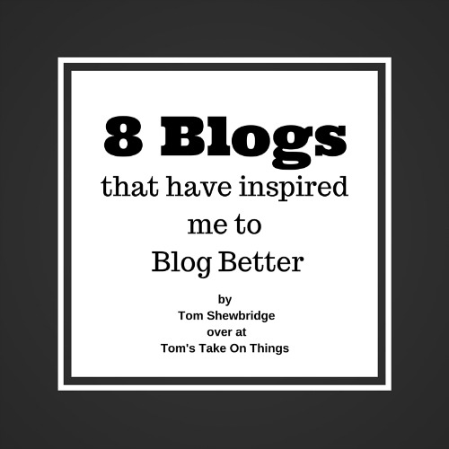 8 Blogs that have inspired me to Blog Better Thanks for being part of Tom's Take On Things