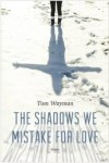 Tom Wayman Fiction - The Shadows We Mistake For Love