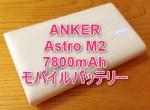 ANKER Astro M2 7800mAh モバイルバッテリー購入レビュー