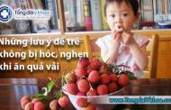 Những lưu ý để trẻ không bị hóc, nghẹn khi ăn quả vải