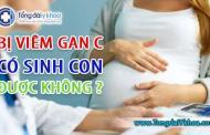 Bị viêm gan C có sinh con được không ?