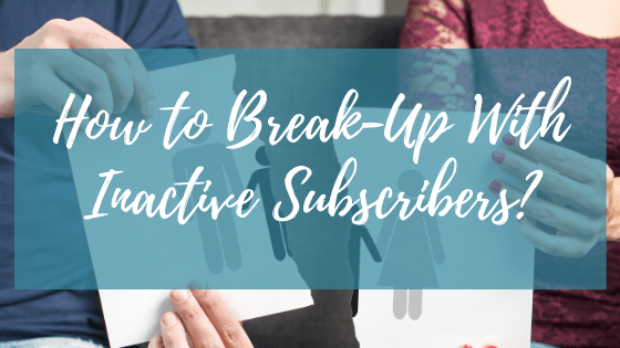 How to Break-Up With Your Inactive Subscribers