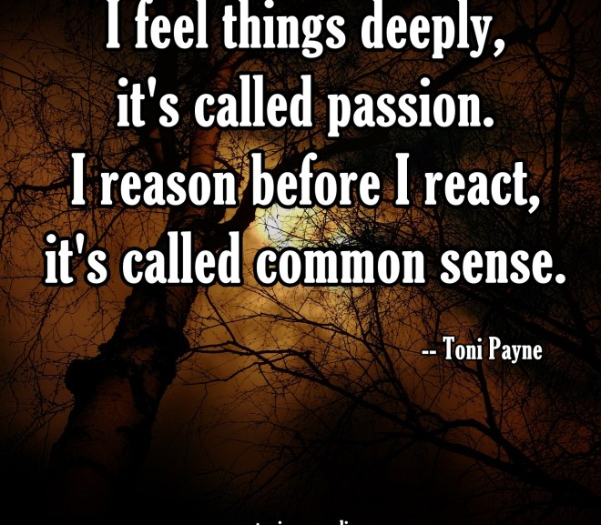Picture Quote About Passion and Common Sense – I feel things deeply..