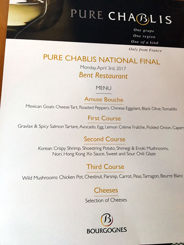 PURE CHABLIS NATIONAL FINAL | Monday, April 3rd, 2017 | Bent Restaurant | MENU | Amuse Bouche: Mexican Goats Cheese Tart, Roasted Peppers, Chinese Eggplant, Black Olive, Tomatillo | First Course: Gravlax & Spicy Salmon Tartare, Avocado, Egg, Lemon Crème Fraîche, Pickled Onion, Capers | Second Course: Korean Crispy Shrimp, Shoestring Potato, Shimegi & Enoki Mushrooms, Nori, Hong Kong Xo Sauce, Sweet and Sour Chili Glaze | Third Course: Wild Mushrooms Chicken Pot, Chestnut, Parsnip, Carrot, Pease, Tarragon, Beurre Blanc | Cheeses: Selection of Cheeses