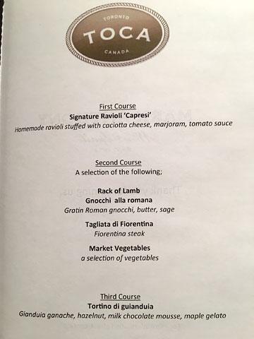 menu: TOCA, TORONTO, CANADA   First Course: Signature Ravioli 'Capresi' – Homemade ravioli stuffed with caciotta cheese, marjoram, tomato sauce   Second Course: A selection of the following: Rack of Lamb, Gnocchi alla romana – Gratin Roman gnocchi, butter, sage; Tagliata di Fiorentia – Fiorentina steak; Market Vegetables – a selection of vegetables   Third Course: Tortino ti gianduia – Gianduia ganache, hazelnut, milk chocolate mousse, maple gelato