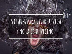5 CLAVES PARA VIVIR TU VIDA, Y NO LA DE TU VECINO