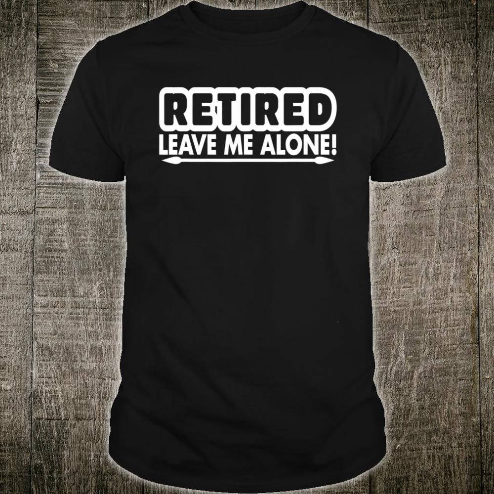 Retired Leave Me Alone Shirt
