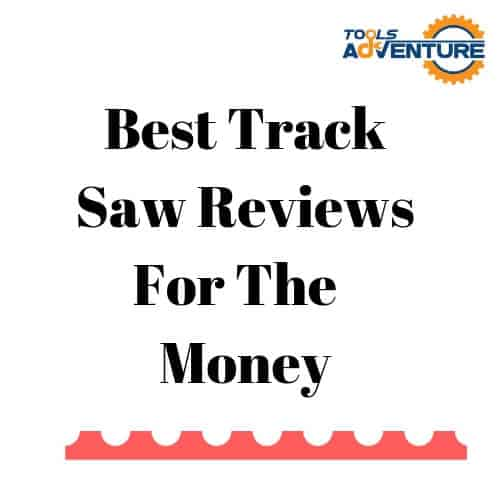 Best Track Saw Reviews For The Money