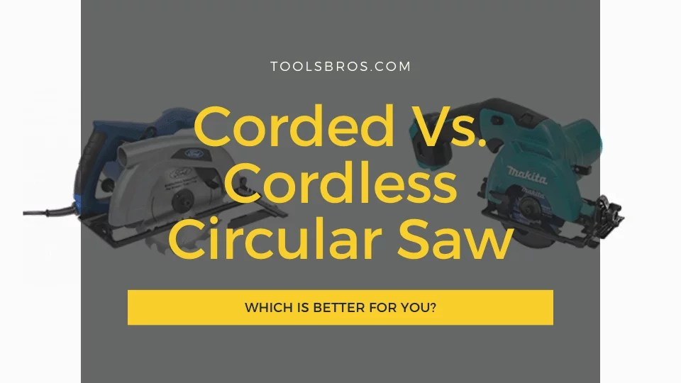 Corded Vs Cordless Circular Saw: Which is Better for You?