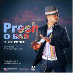 Presh – O'Bad Feat. Ice-Prince