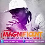 Magnificent – E Go Easy ft Soul E | Mujojo