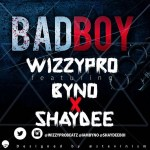 "WizzyPro – ""Bad Boy"" ft. Byno & Shaydee"