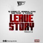 """DJ Vinnie – """"Leave Story"""" ft. General Pype, Ade Piper & Tushow"""