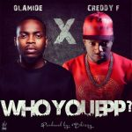 "Olamide x Creddy F – ""Who You Epp?"""