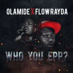"""Olamide X FLow Rayda –  """"Who You EPP???"""""""