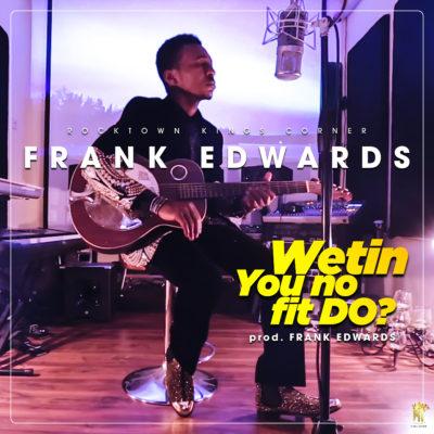 "[VIDEO]: Frank Edwards - ""Wetin You no fit Do?"""