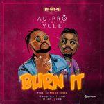 "NEW SONG: Au-Pro – ""Burn It"" ft. Ycee (MP3)"